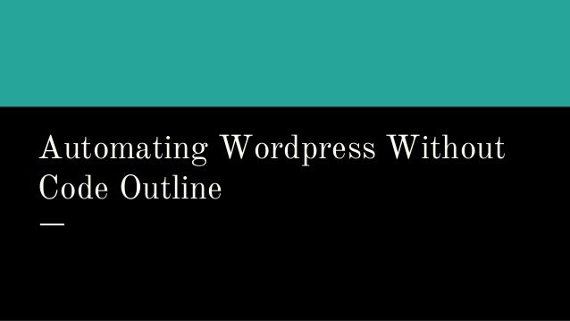 Automating Wordpress Without Code Outline