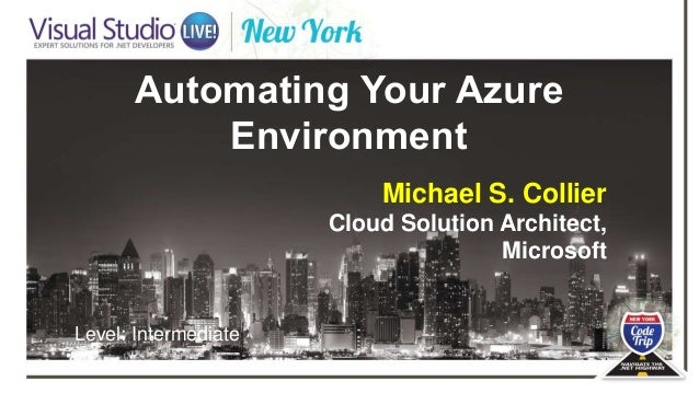 Automating Your Azure Environment Michael S. Collier Cloud Solution Architect, Microsoft Level: Intermediate