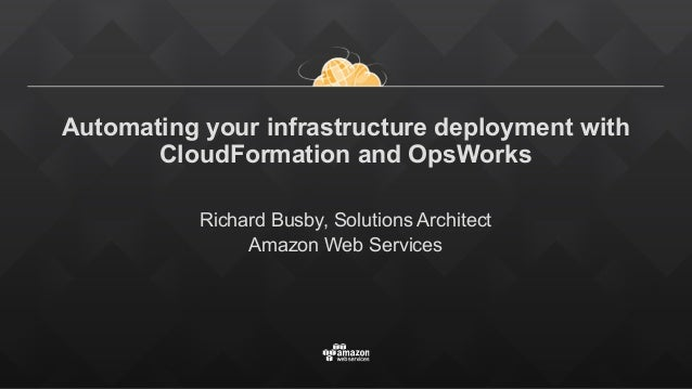 Automating your infrastructure deployment with CloudFormation and OpsWorks Richard Busby, Solutions Architect Amazon Web S...