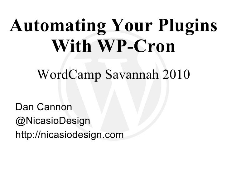 Automating Your Plugins With WP-Cron WordCamp Savannah 2010 Dan Cannon @ NicasioDesign http://nicasiodesign.com