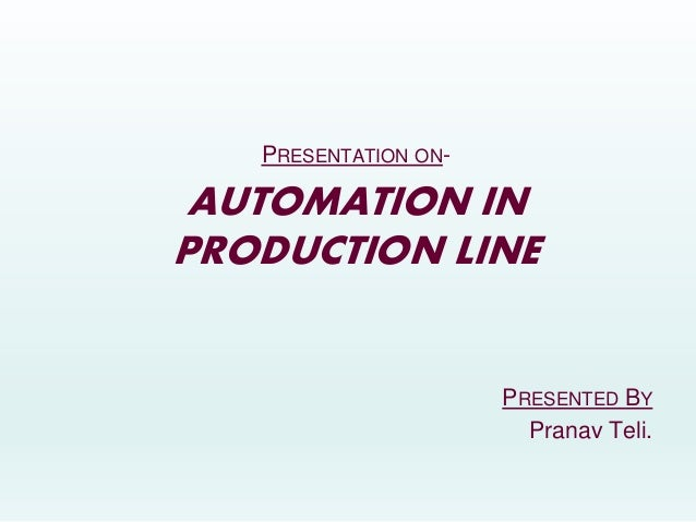 PRESENTATION ON- AUTOMATION IN PRODUCTION LINE PRESENTED BY Pranav Teli.