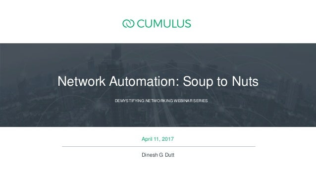 1 April 11, 2017 DEMYSTIFYING NETWORKING WEBINAR SERIES Network Automation: Soup to Nuts Dinesh G Dutt