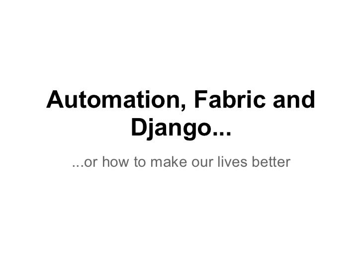 Automation, Fabric and      Django...  ...or how to make our lives better