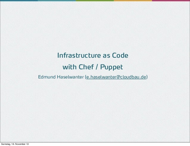 Infrastructure as Code with Chef / Puppet Edmund Haselwanter (e.haselwanter@cloudbau.de)  Samstag, 16. November 13