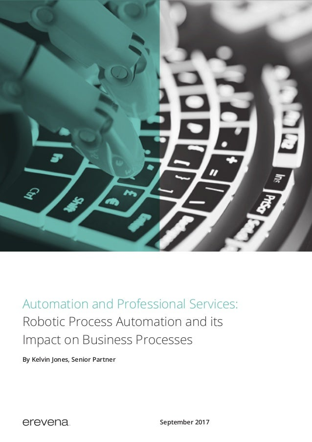 September 2017 Automation and Professional Services: Robotic Process Automation and its Impact on Business Processes By Ke...