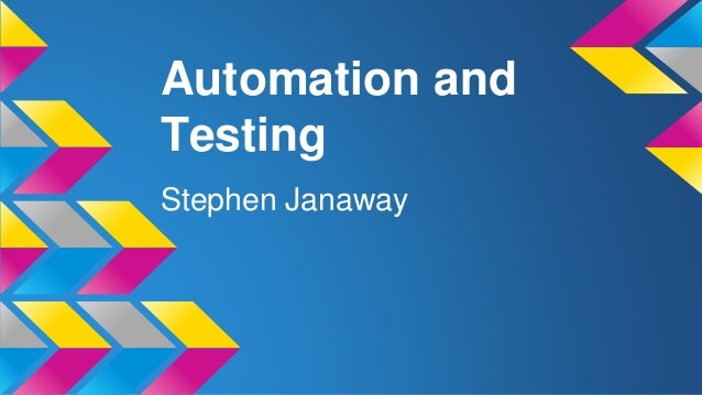 Automation and Testing Stephen Janaway