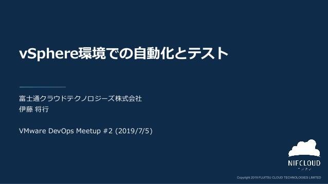vSphere環境での自動化とテスト 富士通クラウドテクノロジーズ株式会社 伊藤 将行 VMware DevOps Meetup #2 (2019/7/5)