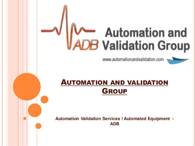 AUTOMATION AND VALIDATION GROUP Automation Validation Services ! Automated Equipment - ADB