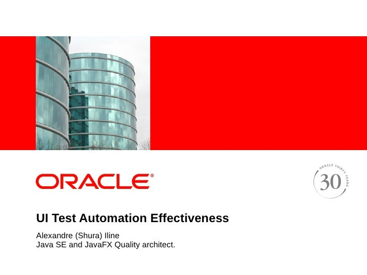 <Insert Picture Here>     UI Test Automation Effectiveness Alexandre (Shura) Iline Java SE and JavaFX Quality architect.