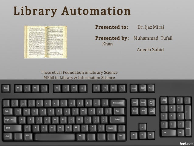 Library AutomationPresented to: Dr. Ijaz MirajPresented by: Muhammad TufailKhanAneela ZahidTheoretical Foundation of Libra...
