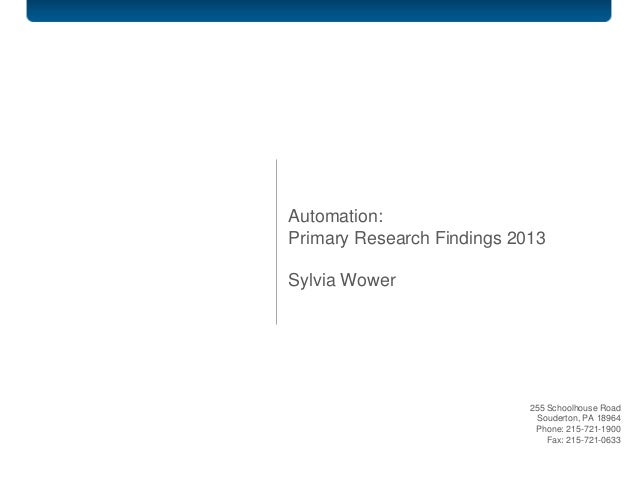 Automation: Primary Research Findings 2013 Sylvia Wower 255 Schoolhouse Road Souderton, PA 18964 Phone: 215-721-1900 Fax: ...