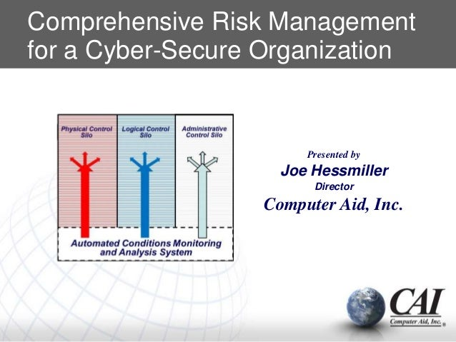 Comprehensive Risk Management for a Cyber-Secure Organization Presented by Joe Hessmiller Director Computer Aid, Inc.