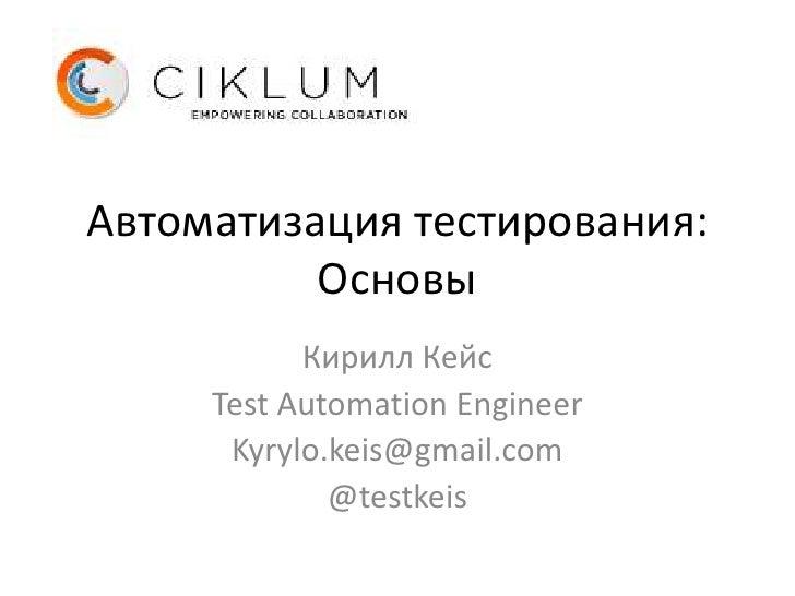 Автоматизация тестирования:          Основы           Кирилл Кейс     Test Automation Engineer      Kyrylo.keis@gmail.com ...