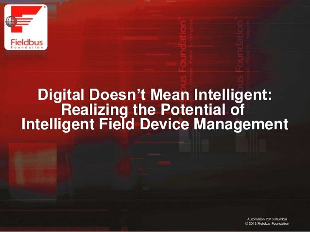 """1 Automation 2013 Mumbai © 2013 Fieldbus Foundation Digital Doesn""""t Mean Intelligent: Realizing the Potential of Intellige..."""