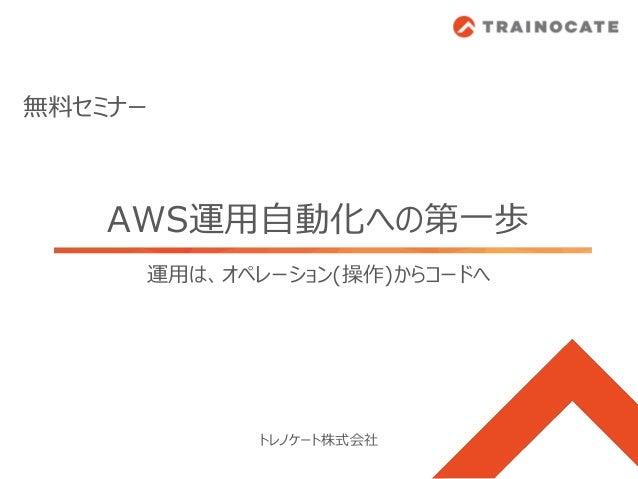 AWS運用自動化への第一歩 トレノケート株式会社 無料セミナー 運用は、オペレーション(操作)からコードへ