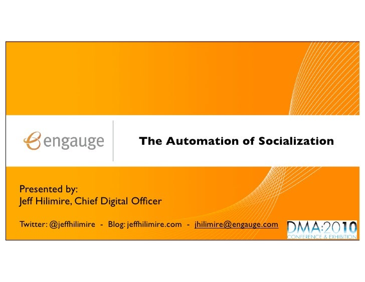 The Automation of Socialization    Presented by: Jeff Hilimire, Chief Digital Officer  Twitter: @jeffhilimire - Blog: jeffh...