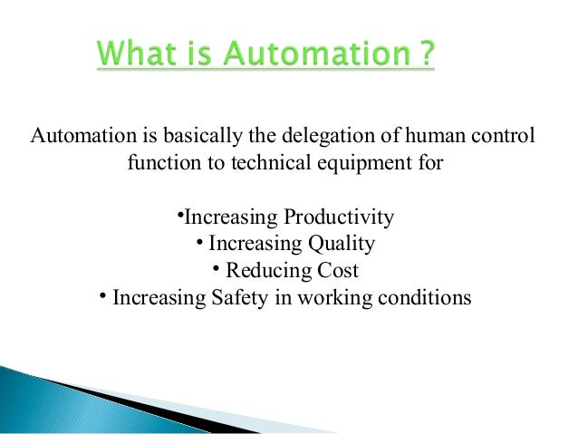 Automation is basically the delegation of human control function to technical equipment for •Increasing Productivity • Inc...