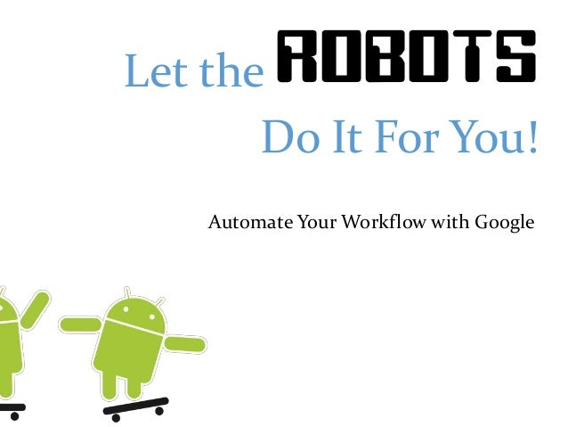 Let the ROBOTS Do It For You! Automate Your Workflow with Google