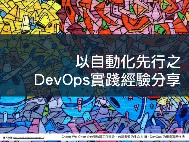 Cheng Wei Chen @台灣軟體工程學會 - 台灣軟體的生命力 III - DevOps 的產業實務作法圖片來來源: http://finda.photo/image/11418 以自動化先行之 DevOps實踐經驗分享