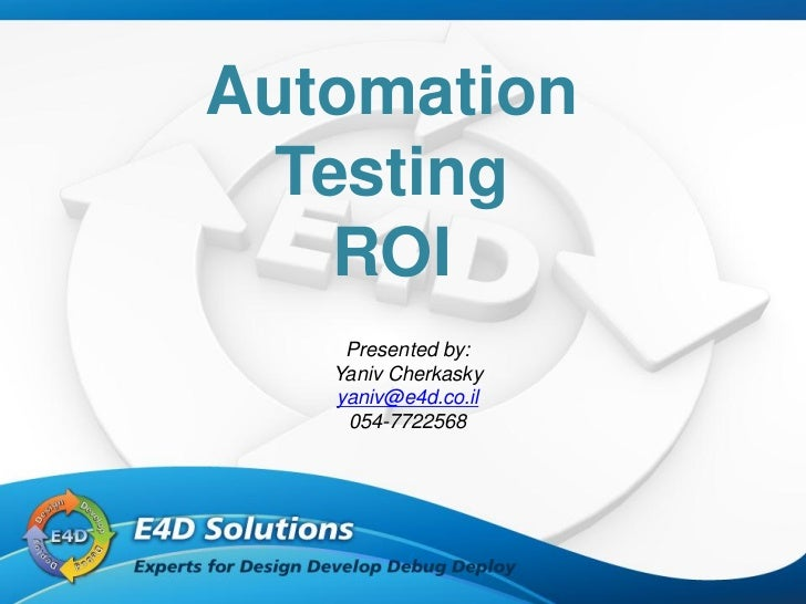 Automation  Testing    ROI    Presented by:   Yaniv Cherkasky   yaniv@e4d.co.il    054-7722568