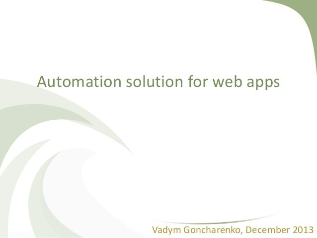 Automation solution for web apps  Vadym Goncharenko, December 2013