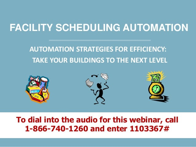 FACILITY SCHEDULING AUTOMATION AUTOMATION STRATEGIES FOR EFFICIENCY: TAKE YOUR BUILDINGS TO THE NEXT LEVEL To dial into th...