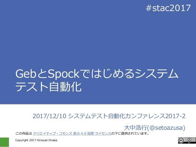 Copyright 2017 Hiroyuki Onaka #stac2017 GebとSpockではじめるシステム テスト自動化 2017/12/10 システムテスト自動化カンファレンス2017-2 大中浩行(@setoazusa) この作品...