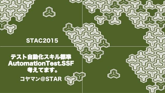 テスト自動化スキル標準 AutomationTest.SSF 考えてます。 コヤマン@STAR STAC2015