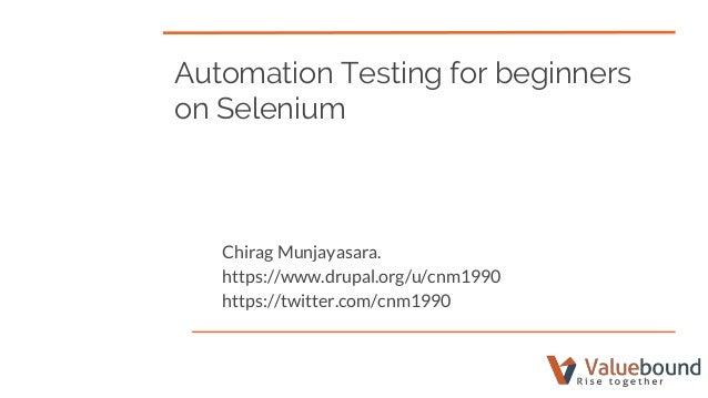 Automation Testing for beginners on Selenium Chirag Munjayasara. https://www.drupal.org/u/cnm1990 https://twitter.com/cnm1...