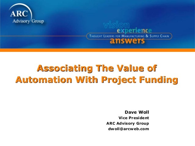 Associating The Value of Automation With Project Funding Dave Woll Vice President ARC Advisory Group dwoll@arcweb.com