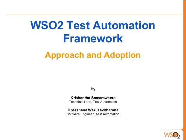 WSO2 Test AutomationFrameworkApproach and AdoptionByKrishantha SamaraweeraTechnical Lead, Test AutomationDharshana Warusav...