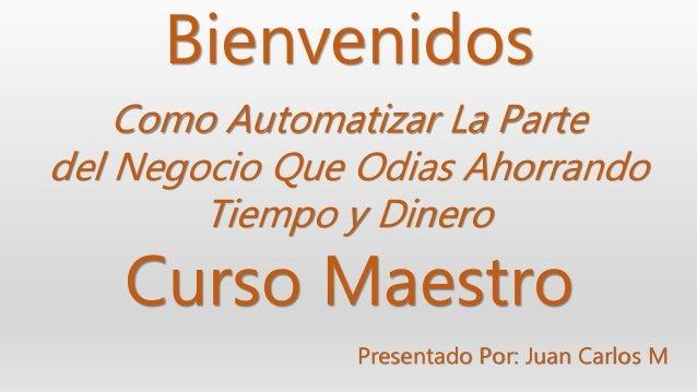 Bienvenidos Presentado Por: Juan Carlos M Curso Maestro Como Automatizar La Parte del Negocio Que Odias Ahorrando Tiempo y...