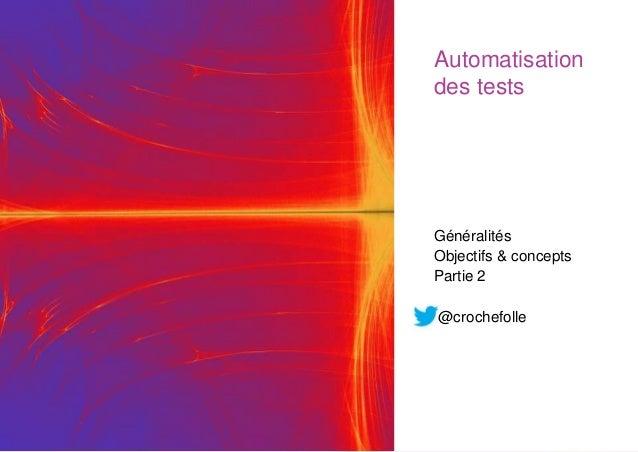 @crochefolle Automatisation des tests Généralités Objectifs & concepts Partie 2 @crochefolle