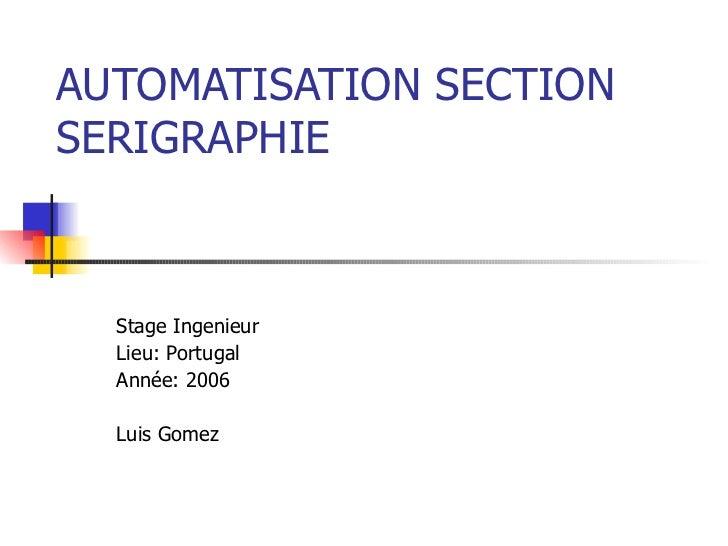 AUTOMATISATION SECTION SERIGRAPHIE Stage Ingenieur Lieu: Portugal Année: 2006 Luis Gomez
