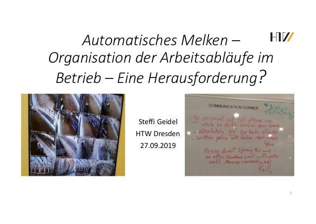 Automatisches Melken – Organisation der Arbeitsabläufe im Betrieb – Eine Herausforderung? Steffi Geidel HTW Dresden 27.09....