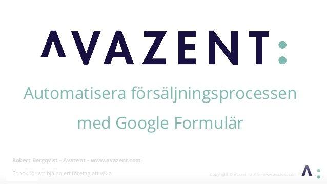 Robert Bergqvist – Avazent – www.avazent.com Ebook för att hjälpa ert företag att växa Automatisera försäljningsprocessen ...