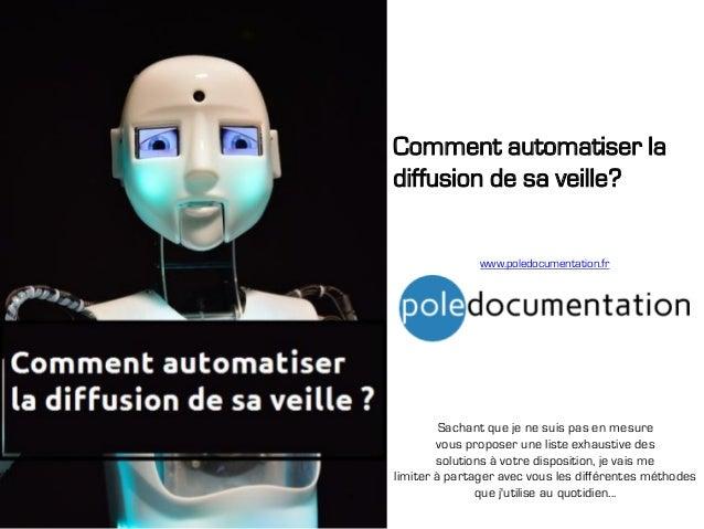 Comment automatiser la diffusion de sa veille? www.poledocumentation.fr Sachant que je ne suis pas en mesure vous proposer...