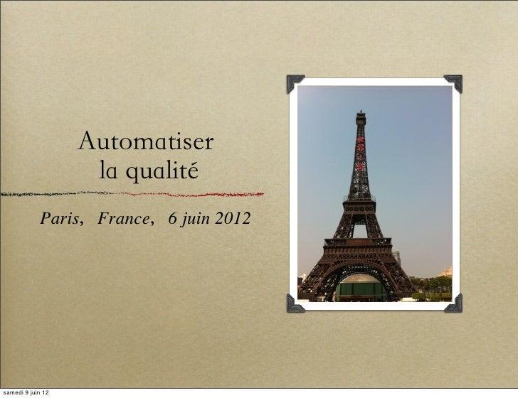 Automatiser                    la qualité            Paris,France,6 juin 2012samedi 9 juin 12