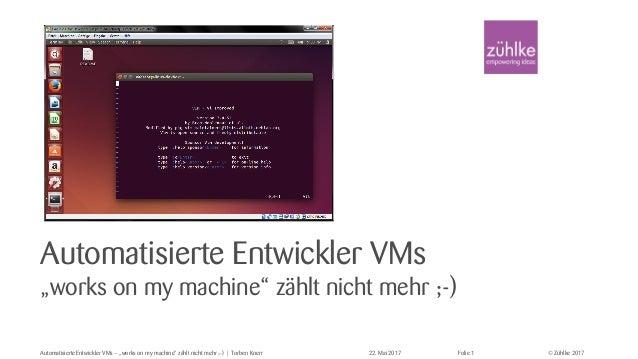 """© Zühlke 2017 Automatisierte Entwickler VMs """"works on my machine"""" zählt nicht mehr ;-) Automatisierte Entwickler VMs – """"wo..."""