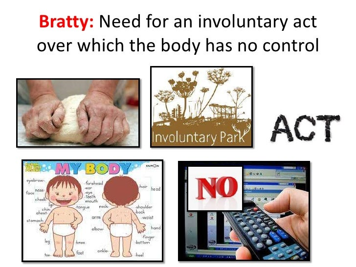 Bratty: Need for an involuntary actover which the body has no control
