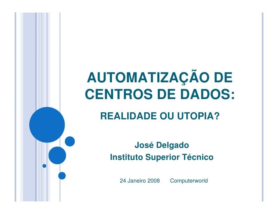 AUTOMATIZAÇÃO DE CENTROS DE DADOS:  REALIDADE OU UTOPIA?           José Delgado   Instituto Superior Técnico      24 Janei...