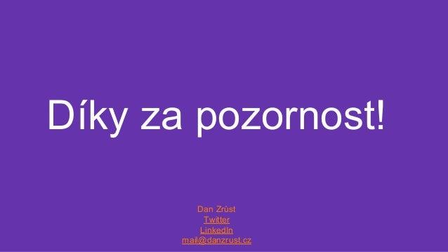 Díky za pozornost! Dan Zrůst Twitter LinkedIn mail@danzrust.cz