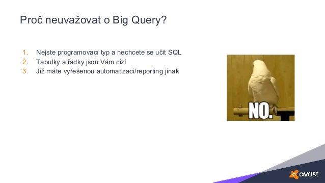 Proč neuvažovat o Big Query? 1. Nejste programovací typ a nechcete se učit SQL 2. Tabulky a řádky jsou Vám cizí 3. Již mát...