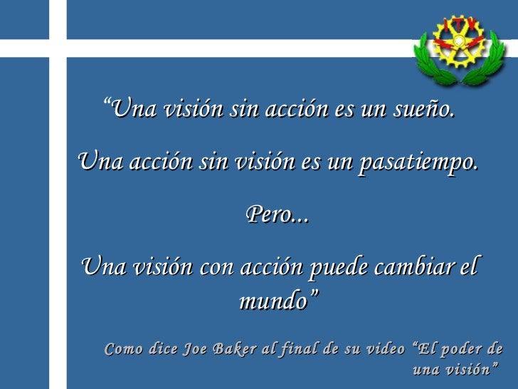 """"""" Una visión sin acción es un sueño. Una acción sin visión es un pasatiempo. Pero... Una visión con acción puede cambiar e..."""