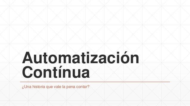 Automatización Contínua ¿Una historia que vale la pena contar?