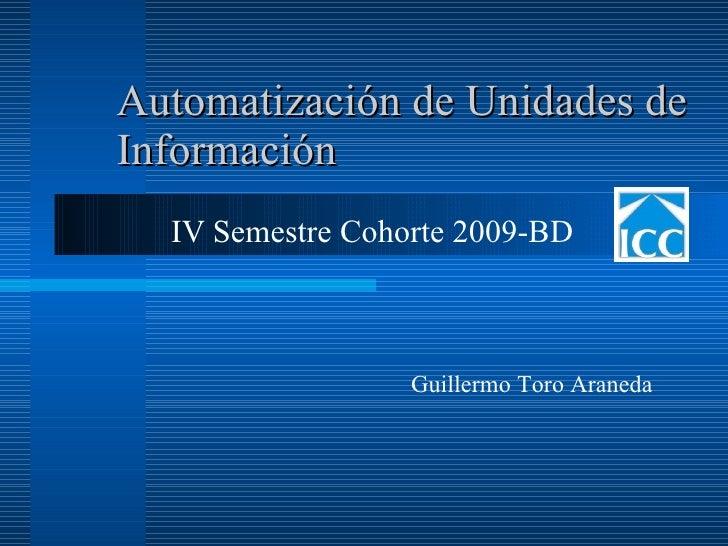 Automatización de Unidades de Información IV Semestre Cohorte 2009-BD Guillermo Toro Araneda