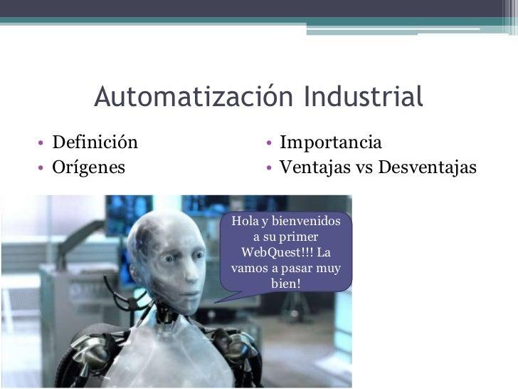 Automatización Industrial<br />Definición<br />Orígenes<br />Importancia<br />Ventajas vs Desventajas<br />Hola y bienveni...