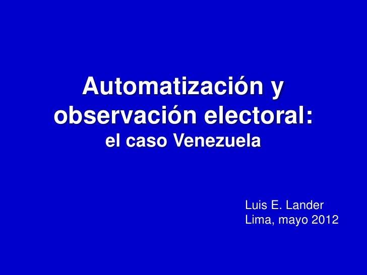 Automatización yobservación electoral:    el caso Venezuela                   Luis E. Lander                   Lima, mayo ...