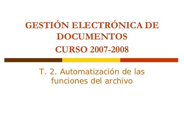 GESTIÓN ELECTRÓNICA DE     DOCUMENTOS     CURSO 2007-2008  T. 2. Automatización de las     funciones del archivo