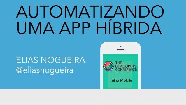 AUTOMATIZANDO UMA APP HÍBRIDA ELIAS NOGUEIRA @eliasnogueira Trilha Mobile